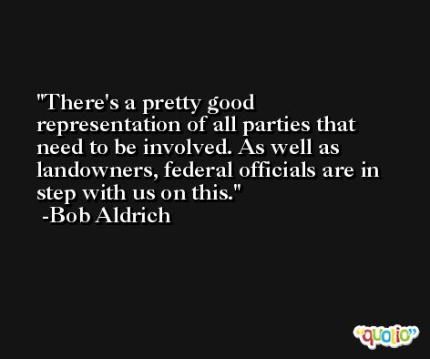 There's a pretty good representation of all parties that need to be involved. As well as landowners, federal officials are in step with us on this. -Bob Aldrich
