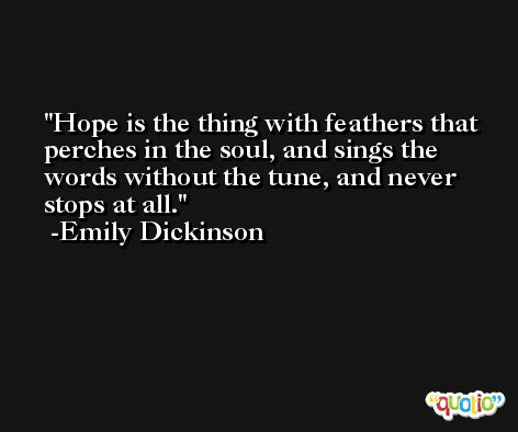 Hope is the thing with feathers that perches in the soul, and sings the words without the tune, and never stops at all. -Emily Dickinson