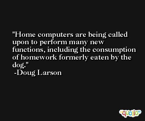 Home computers are being called upon to perform many new functions, including the consumption of homework formerly eaten by the dog. -Doug Larson