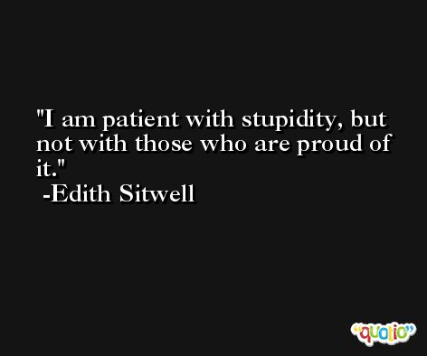 I am patient with stupidity, but not with those who are proud of it. -Edith Sitwell