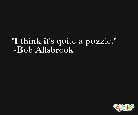 I think it's quite a puzzle. -Bob Allsbrook