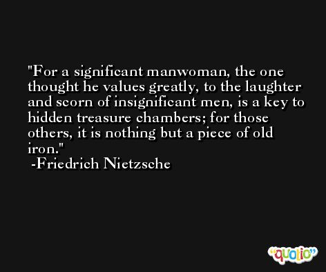 For a significant manwoman, the one thought he values greatly, to the laughter and scorn of insignificant men, is a key to hidden treasure chambers; for those others, it is nothing but a piece of old iron. -Friedrich Nietzsche