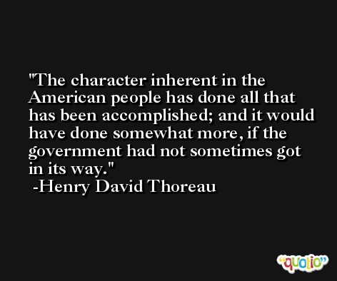 The character inherent in the American people has done all that has been accomplished; and it would have done somewhat more, if the government had not sometimes got in its way. -Henry David Thoreau