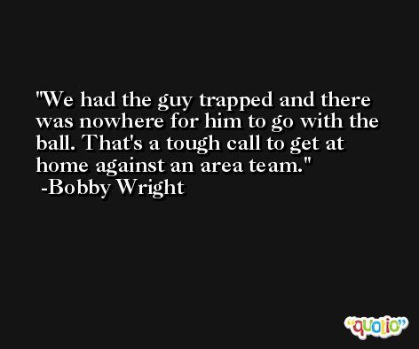 We had the guy trapped and there was nowhere for him to go with the ball. That's a tough call to get at home against an area team. -Bobby Wright