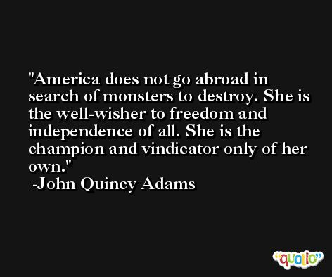 America does not go abroad in search of monsters to destroy. She is the well-wisher to freedom and independence of all. She is the champion and vindicator only of her own. -John Quincy Adams