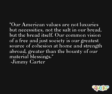 Our American values are not luxuries but necessities, not the salt in our bread, but the bread itself. Our common vision of a free and just society is our greatest source of cohesion at home and strength abroad, greater than the bounty of our material blessings. -Jimmy Carter