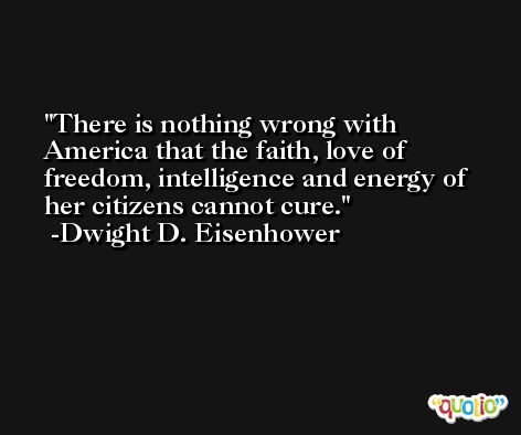 There is nothing wrong with America that the faith, love of freedom, intelligence and energy of her citizens cannot cure. -Dwight D. Eisenhower