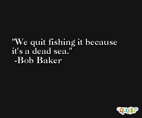 We quit fishing it because it's a dead sea. -Bob Baker