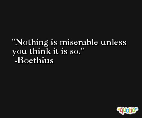 Nothing is miserable unless you think it is so. -Boethius