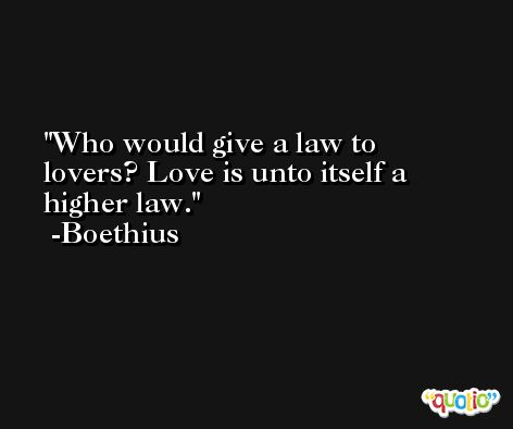 Who would give a law to lovers? Love is unto itself a higher law. -Boethius