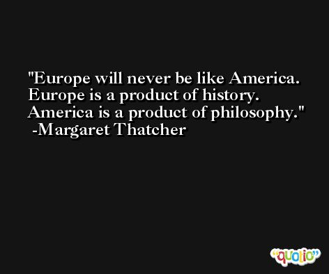 Europe will never be like America. Europe is a product of history. America is a product of philosophy. -Margaret Thatcher