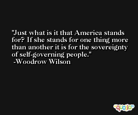 Just what is it that America stands for? If she stands for one thing more than another it is for the sovereignty of self-governing people. -Woodrow Wilson
