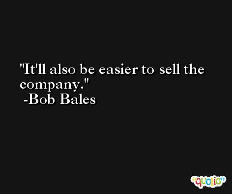 It'll also be easier to sell the company. -Bob Bales