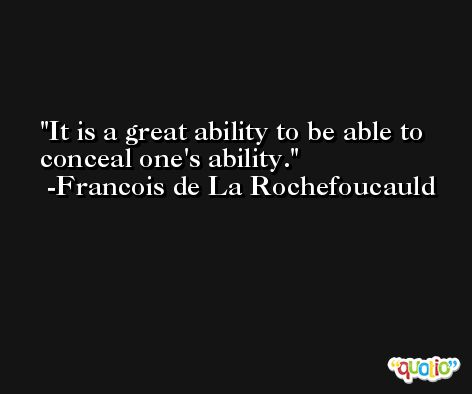 It is a great ability to be able to conceal one's ability. -Francois de La Rochefoucauld