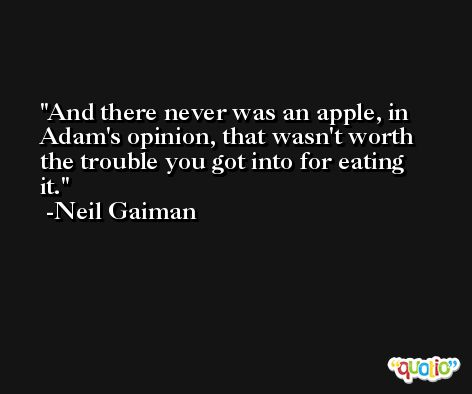 And there never was an apple, in Adam's opinion, that wasn't worth the trouble you got into for eating it. -Neil Gaiman