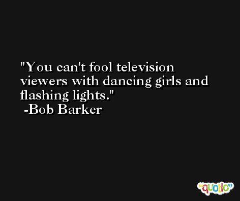 You can't fool television viewers with dancing girls and flashing lights. -Bob Barker