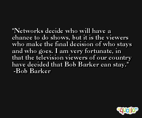 Networks decide who will have a chance to do shows, but it is the viewers who make the final decision of who stays and who goes. I am very fortunate, in that the television viewers of our country have decided that Bob Barker can stay. -Bob Barker