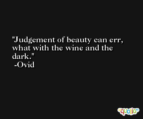 Judgement of beauty can err, what with the wine and the dark. -Ovid