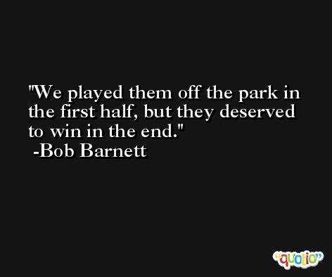 We played them off the park in the first half, but they deserved to win in the end. -Bob Barnett