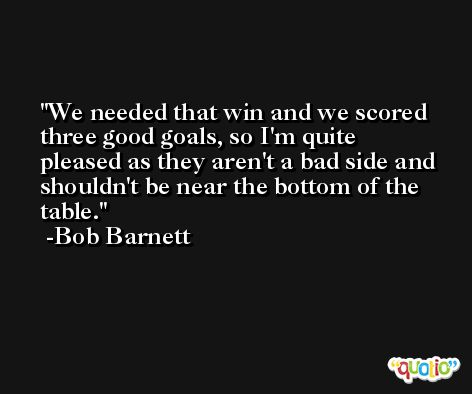 We needed that win and we scored three good goals, so I'm quite pleased as they aren't a bad side and shouldn't be near the bottom of the table. -Bob Barnett