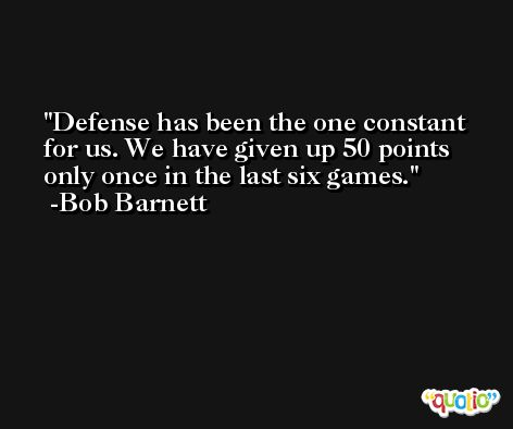 Defense has been the one constant for us. We have given up 50 points only once in the last six games. -Bob Barnett