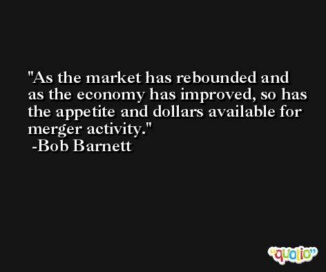 As the market has rebounded and as the economy has improved, so has the appetite and dollars available for merger activity. -Bob Barnett