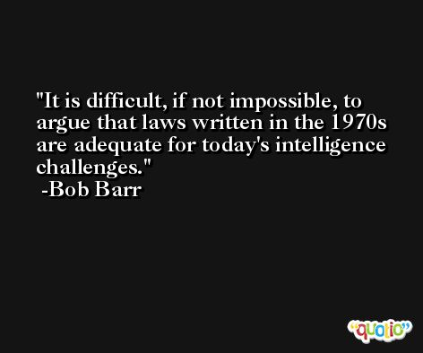 It is difficult, if not impossible, to argue that laws written in the 1970s are adequate for today's intelligence challenges. -Bob Barr
