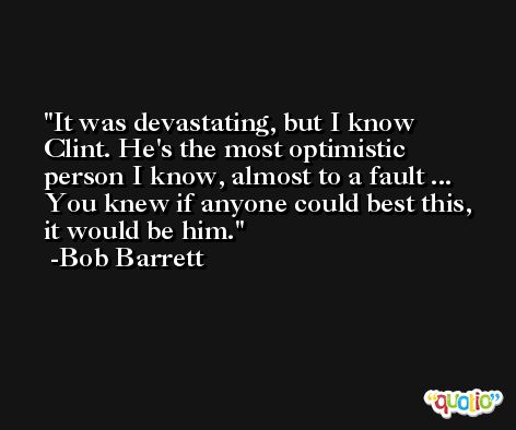 It was devastating, but I know Clint. He's the most optimistic person I know, almost to a fault ... You knew if anyone could best this, it would be him. -Bob Barrett
