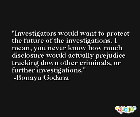 Investigators would want to protect the future of the investigations. I mean, you never know how much disclosure would actually prejudice tracking down other criminals, or further investigations. -Bonaya Godana