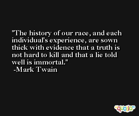 The history of our race, and each individual's experience, are sown thick with evidence that a truth is not hard to kill and that a lie told well is immortal. -Mark Twain