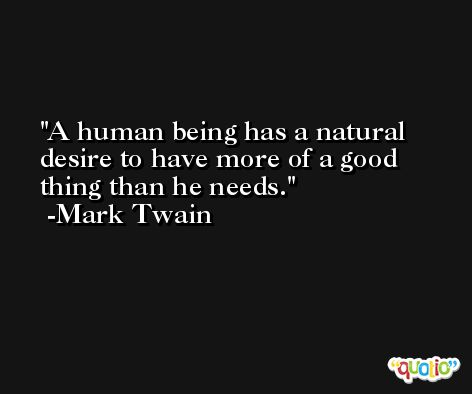A human being has a natural desire to have more of a good thing than he needs. -Mark Twain