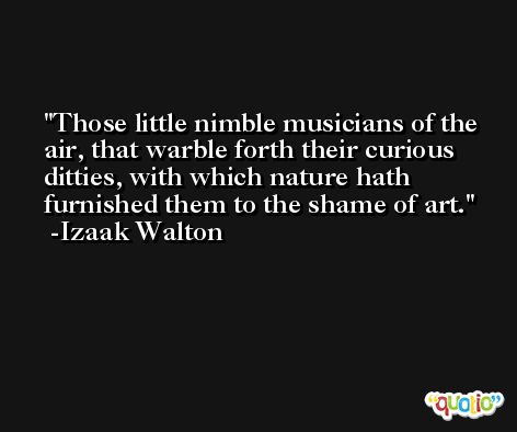 Those little nimble musicians of the air, that warble forth their curious ditties, with which nature hath furnished them to the shame of art. -Izaak Walton