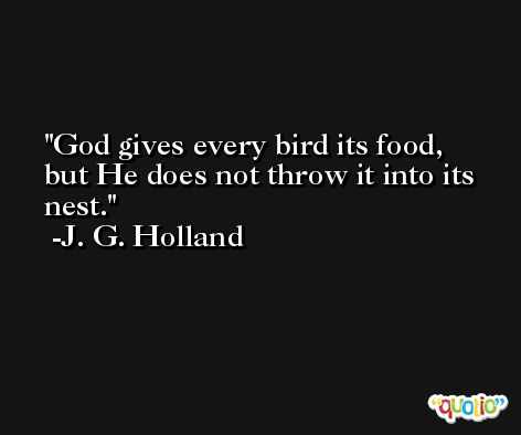 God gives every bird its food, but He does not throw it into its nest. -J. G. Holland