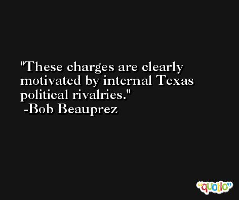 These charges are clearly motivated by internal Texas political rivalries. -Bob Beauprez