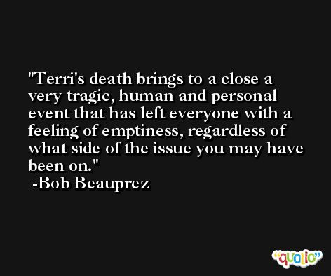 Terri's death brings to a close a very tragic, human and personal event that has left everyone with a feeling of emptiness, regardless of what side of the issue you may have been on. -Bob Beauprez