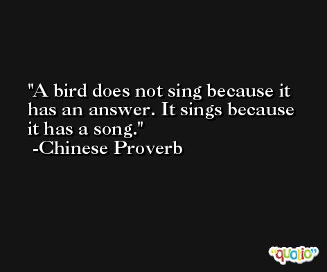 A bird does not sing because it has an answer. It sings because it has a song. -Chinese Proverb