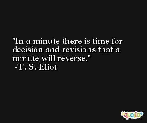In a minute there is time for decision and revisions that a minute will reverse. -T. S. Eliot