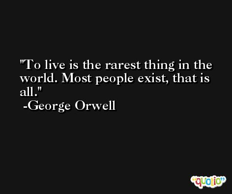To live is the rarest thing in the world. Most people exist, that is all. -George Orwell