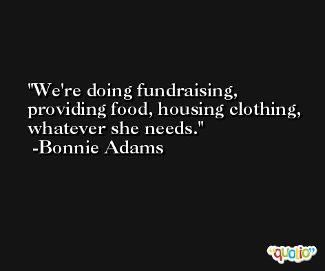 We're doing fundraising, providing food, housing clothing, whatever she needs. -Bonnie Adams