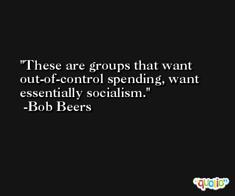 These are groups that want out-of-control spending, want essentially socialism. -Bob Beers