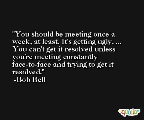 You should be meeting once a week, at least. It's getting ugly. ... You can't get it resolved unless you're meeting constantly face-to-face and trying to get it resolved. -Bob Bell