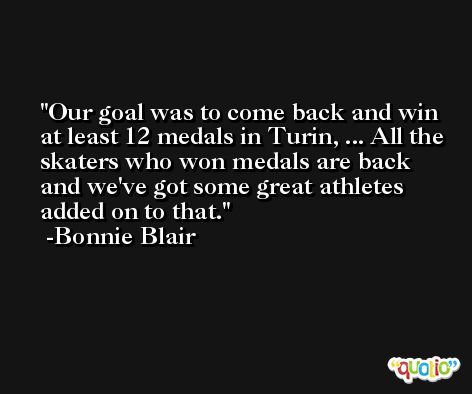 Our goal was to come back and win at least 12 medals in Turin, ... All the skaters who won medals are back and we've got some great athletes added on to that. -Bonnie Blair