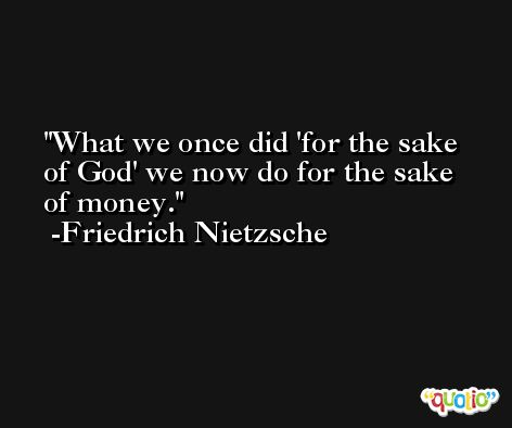What we once did 'for the sake of God' we now do for the sake of money. -Friedrich Nietzsche