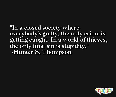 In a closed society where everybody's guilty, the only crime is getting caught. In a world of thieves, the only final sin is stupidity. -Hunter S. Thompson