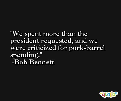 We spent more than the president requested, and we were criticized for pork-barrel spending. -Bob Bennett