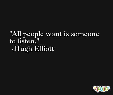 All people want is someone to listen. -Hugh Elliott