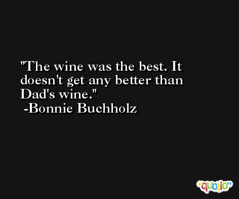 The wine was the best. It doesn't get any better than Dad's wine. -Bonnie Buchholz