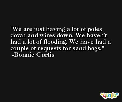 We are just having a lot of poles down and wires down. We haven't had a lot of flooding. We have had a couple of requests for sand bags. -Bonnie Curtis