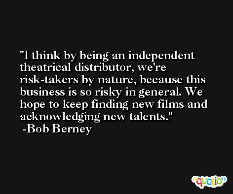 I think by being an independent theatrical distributor, we're risk-takers by nature, because this business is so risky in general. We hope to keep finding new films and acknowledging new talents. -Bob Berney