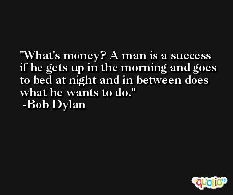 What's money? A man is a success if he gets up in the morning and goes to bed at night and in between does what he wants to do. -Bob Dylan